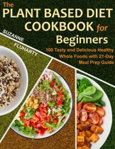 The Plant Based Diet Cookbook for Beginners: 100 Tasty and Delicious Healthy Whole Foods with 21-Day Meal Prep Guide