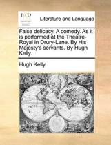 False Delicacy. a Comedy. as It Is Performed at the Theatre-Royal in Drury-Lane. by His Majesty's Servants. by Hugh Kelly