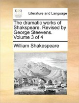 The Dramatic Works of Shakspeare. Revised by George Steevens. Volume 3 of 4