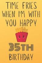 Time Fries When I'm With You Happy 35thBirthday: Funny 35th Birthday Gift Fries pun Journal / Notebook / Diary (6 x 9 - 110 Blank Lined Pages)