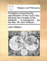 A Treatise Concerning the Sanctification of the Lord's Day. Wherein the Morality of the Sabbath, ... Is Maintained ... by the REV. MR John Willison, ...
