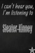 I Can't Hear You, I'm Listening to Sleater-Kinney Creative Writing Lined Journal