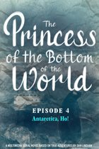The Princess of the Bottom of the World (Episode 4): Antarctica, Ho!