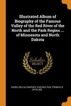 Illustrated Album of Biography of the Famous Valley of the Red River of the North and the Park Regins ... of Minnesota and North Dakota