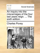 An Inquiry Into the Miscarriages of the Four Last Years Reign. ... the Sixth Edition