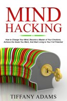 Mind Hacking: How to Change Your Mind, Become a Master of Your Emotions, Achieve the Goals You Want, & Start Living to Your Full Potential
