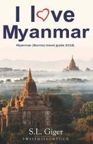 I Love Myanmar: Myanmar (Burma) Travel Guide. Tips for Backpackers to Plan Their Dream Trip at any Budget.