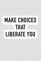 Make Choices That Liberate You