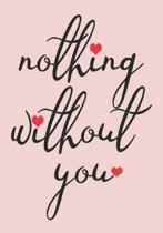 nothing without you: great girlfriend gift: Romantic Journal or Planner loving gift for girlfriend, Elegant notebook special gift for girlf