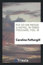 Put to the Proof. a Novel. in Three Volumes, Vol. III