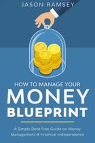 How To Manage Your Money Blueprint A Simple Debt Free Guide On Money Management & Financial Independence