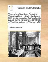 The Works of the Right Reverend Thomas Wilson, ... in Eight Volumes. with His Life, Compiled from Authentic Papers by the Reverend C. Cruttwell. ... the Third Edition. ... Volume 1 of 8