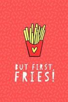 But First Fries Journal Notebook