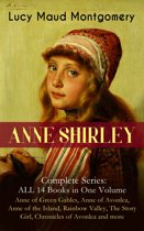 ANNE SHIRLEY Complete Series - ALL 14 Books in One Volume: Anne of Green Gables, Anne of Avonlea, Anne of the Island, Rainbow Valley, The Story Girl, Chronicles of Avonlea and more