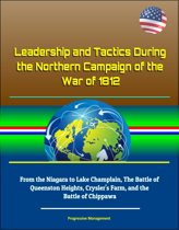 Leadership and Tactics During the Northern Campaign of the War of 1812: From the Niagara to Lake Champlain, The Battle of Queenston Heights, Crysler's Farm, and the Battle of Chippawa