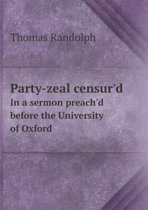 Party-Zeal Censur'd in a Sermon Preach'd Before the University of Oxford