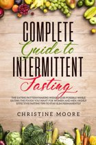 Complete Guide to Intermittent Fasting: The Eating Pattern Making Weight Loss Possible While Eating the Foods You Want for Women and Men, Highly Effective Fasting Tips to Stay Slim Permanently