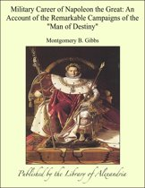 Military Career of Napoleon the Great: An Account of the Remarkable Campaigns of the ''Man of Destiny''