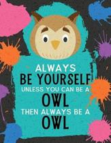 Always Be Yourself Unless You Can Be an Owl Then Always Be an Owl