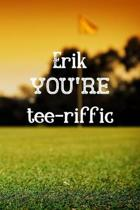 Erik You're Tee-riffic: Golf Appreciation Gifts for Men, Erik Journal / Notebook / Diary / USA Gift (6 x 9 - 110 Blank Lined Pages)