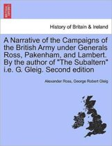 A Narrative of the Campaigns of the British Army Under Generals Ross, Pakenham, and Lambert. by the Author of the Subaltern i.e. G. Gleig. Second Edition
