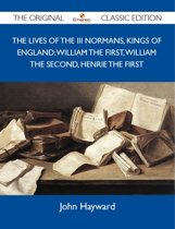 The Lives of the III Normans, Kings of England: William the First, William the Second, Henrie the First - The Original Classic Edition