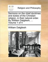 Sermons on the Chief Doctrines and Duties of the Christian Religion, in Their Natural Order. by William Dalgliesh, ... Volume 1 of 4