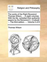 The Works of the Right Reverend Thomas Wilson, ... in Eight Volumes. with His Life, Compiled from Authentic Papers by the Reverend C. Cruttwell. ... the Third Edition. ... Volume 2 of 8