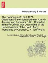 The Campaign of 1870-1871. Operations of the South German Army in January and February, 1871. Compiled from the Official War Documents of the Head-Quarters of the South Army. Translated by Colonel C. H. Von Wright