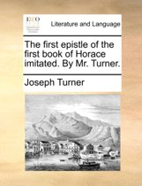 The First Epistle of the First Book of Horace Imitated. by Mr. Turner