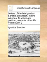 Letters of the Late Ignatius Sancho, an African. in Two Volumes. to Which Are Prefixed, Memoirs of His Life. ... Volume 2 of 2