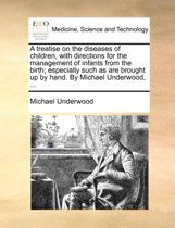 A Treatise on the Diseases of Children, with Directions for the Management of Infants from the Birth; Especially Such as Are Brought Up by Hand. by Michael Underwood,