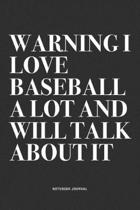 Warning I Love Baseball A Lot And Will Talk About It: A 6x9 Inch Diary Notebook Journal With A Bold Text Font Slogan On A Matte Cover and 120 Blank Li