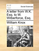 A Letter from W.K. Esq. to W. Wilberforce, Esq