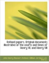 Rutland Papers. Original Documents Illustrative of the Courts and Times of Henry VII. and Henry VIII