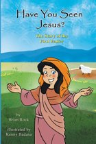Have You Seen Jesus? (The Story of the First Easter)