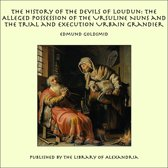 The History of the Devils of Loudun: The Alleged Possession of the Ursuline Nuns and the Trial and Execution Urbain Grandier