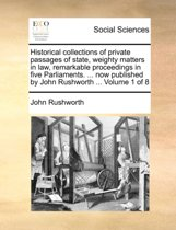 Historical Collections of Private Passages of State, Weighty Matters in Law, Remarkable Proceedings in Five Parliaments. ... Now Published by John Rushworth ... Volume 1 of 8
