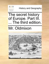 The Secret History of Europe. Part III. ... the Third Edition