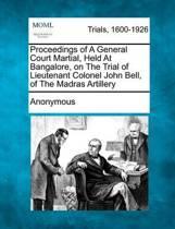 Proceedings of a General Court Martial, Held at Bangalore, on the Trial of Lieutenant Colonel John Bell, of the Madras Artillery