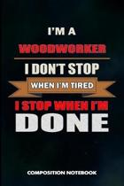I Am a Woodworker I Don't Stop When I Am Tired I Stop When I Am Done