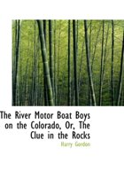The River Motor Boat Boys on the Colorado, Or, the Clue in the Rocks