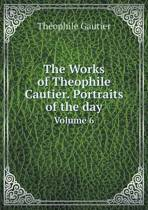 The Works of Theophile Cautier. Portraits of the Day Volume 6