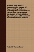 Machine Shop Work; A Comprehensive Manual Of Approved Shop Methods, Including The Construction And Use Of Tools And Machines, The Details Of Their Efficient Operation, And A Discussion Of Modern Production Methods