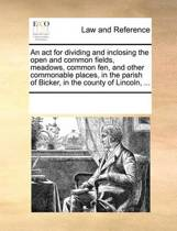 An ACT for Dividing and Inclosing the Open and Common Fields, Meadows, Common Fen, and Other Commonable Places, in the Parish of Bicker, in the County of Lincoln,