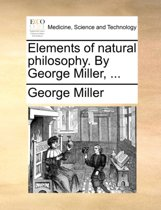 Elements of Natural Philosophy. by George Miller,