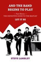 And the Band Begins to Play. Part Eleven: The Definitive Guide to the Beatles' Let It Be