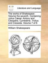 The Works of Shakespear. Volume the Seventh. Containing Julius C]sar. Antony and Cleopatra. Cymbeline. Troilus and Cressida. Volume 7 of 8
