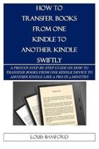 How to Transfer Books from One Kindle to Another Kindle Swiftly: A Proven Step-By-Step Guide on How to Transfer Books from One Kindle Device to Anothe