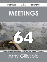 Meetings 64 Success Secrets - 64 Most Asked Questions On Meetings - What You Need To Know